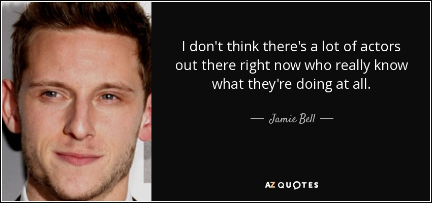 I don't think there's a lot of actors out there right now who really know what they're doing at all. - Jamie Bell