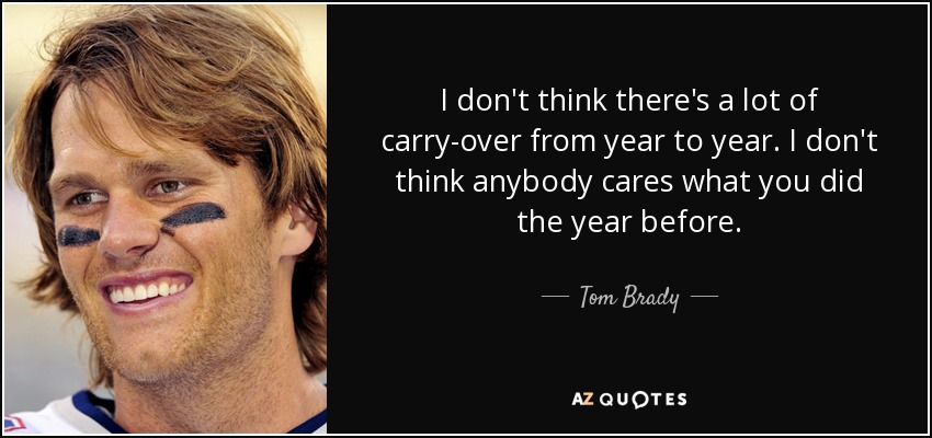I don't think there's a lot of carry-over from year to year. I don't think anybody cares what you did the year before. - Tom Brady