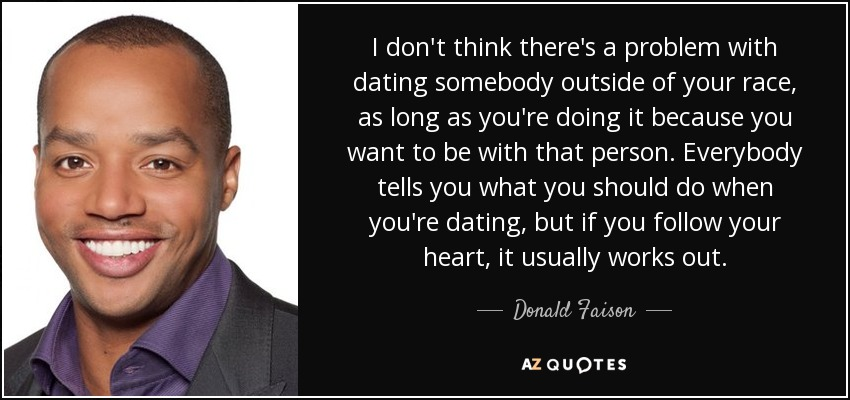 I don't think there's a problem with dating somebody outside of your race, as long as you're doing it because you want to be with that person. Everybody tells you what you should do when you're dating, but if you follow your heart, it usually works out. - Donald Faison