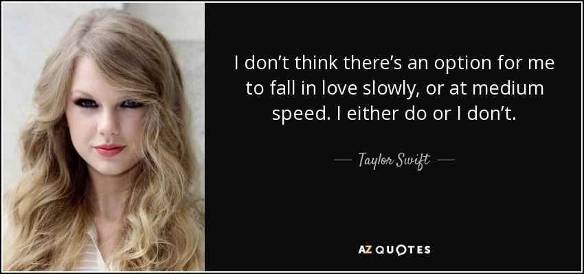 I don't think there's an option for me to fall in love slowly or at medium speed. I either do, or I don't. - Taylor Swift