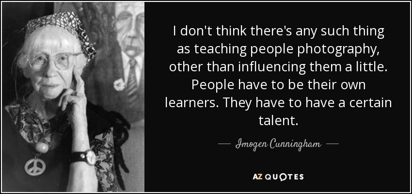 I don't think there's any such thing as teaching people photography, other than influencing them a little. People have to be their own learners. They have to have a certain talent. - Imogen Cunningham