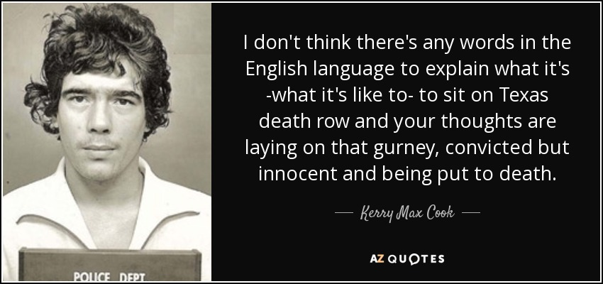 I don't think there's any words in the English language to explain what it's -what it's like to- to sit on Texas death row and your thoughts are laying on that gurney, convicted but innocent and being put to death. - Kerry Max Cook