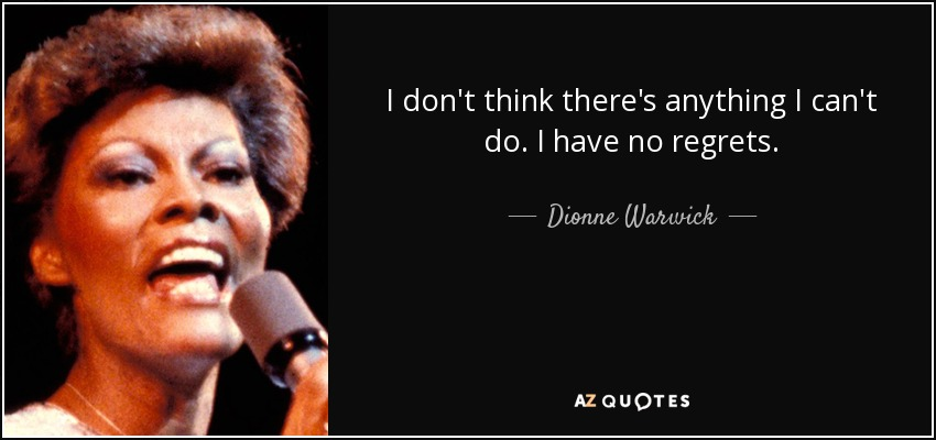 I don't think there's anything I can't do. I have no regrets. - Dionne Warwick