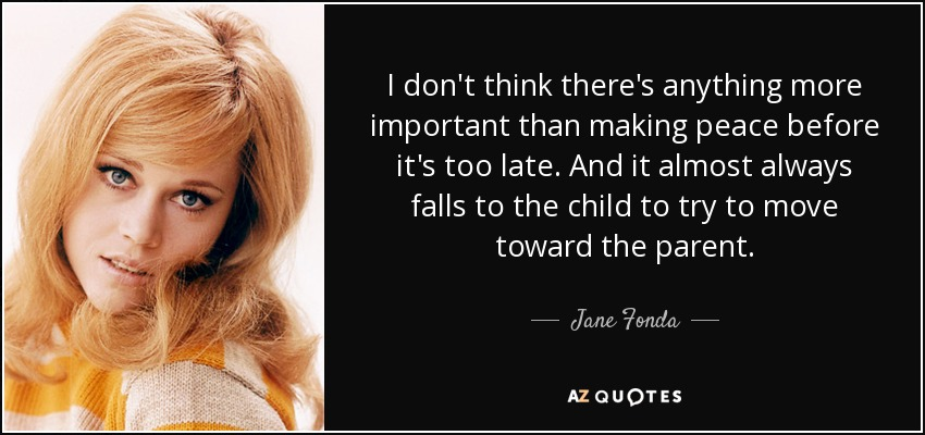 I don't think there's anything more important than making peace before it's too late. And it almost always falls to the child to try to move toward the parent. - Jane Fonda