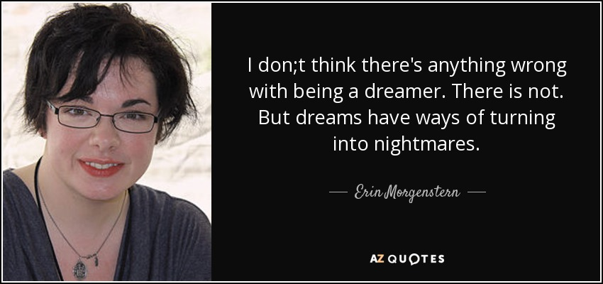 I don;t think there's anything wrong with being a dreamer. There is not. But dreams have ways of turning into nightmares. - Erin Morgenstern