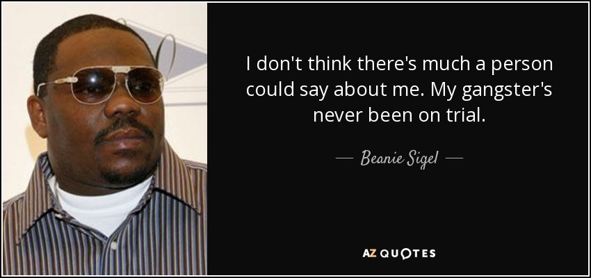 I don't think there's much a person could say about me. My gangster's never been on trial. - Beanie Sigel