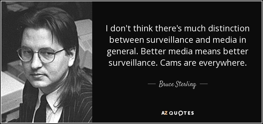 I don't think there's much distinction between surveillance and media in general. Better media means better surveillance. Cams are everywhere. - Bruce Sterling