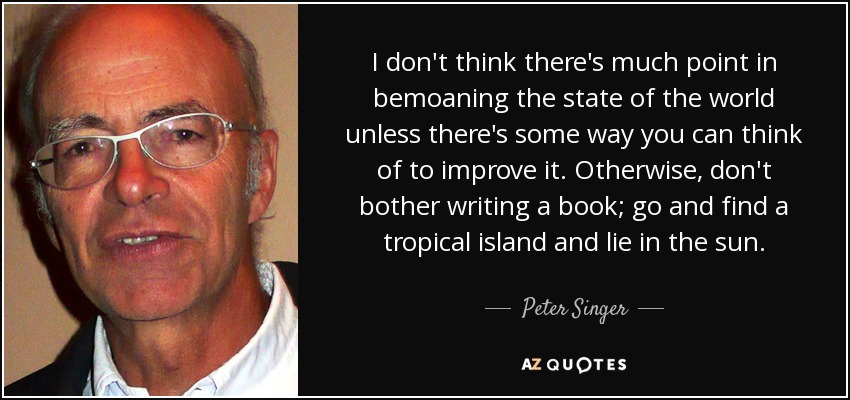 I don't think there's much point in bemoaning the state of the world unless there's some way you can think of to improve it. Otherwise, don't bother writing a book; go and find a tropical island and lie in the sun. - Peter Singer
