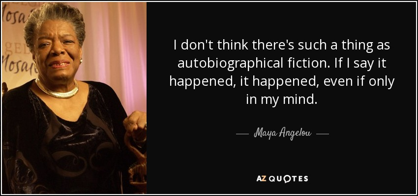 I don't think there's such a thing as autobiographical fiction. If I say it happened, it happened, even if only in my mind. - Maya Angelou