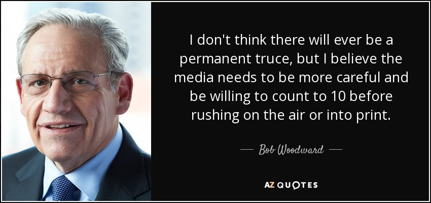 I don't think there will ever be a permanent truce, but I believe the media needs to be more careful and be willing to count to 10 before rushing on the air or into print. - Bob Woodward