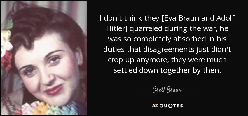 I don't think they [Eva Braun and Adolf Hitler] quarreled during the war, he was so completely absorbed in his duties that disagreements just didn't crop up anymore, they were much settled down together by then. - Gretl Braun