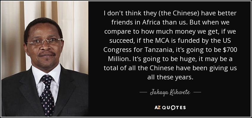I don't think they (the Chinese) have better friends in Africa than us. But when we compare to how much money we get, if we succeed, if the MCA is funded by the US Congress for Tanzania, it's going to be $700 Million. It's going to be huge, it may be a total of all the Chinese have been giving us all these years. - Jakaya Kikwete