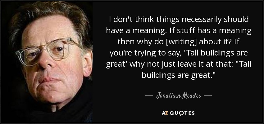 I don't think things necessarily should have a meaning. If stuff has a meaning then why do [writing] about it? If you're trying to say, 'Tall buildings are great' why not just leave it at that: