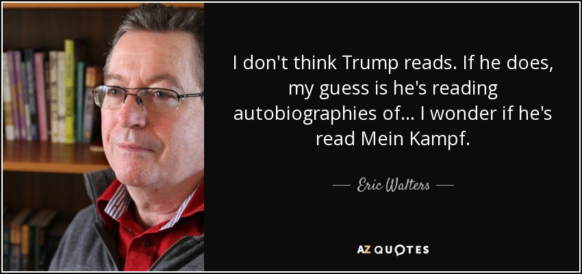 I don't think Trump reads. If he does, my guess is he's reading autobiographies of ... I wonder if he's read Mein Kampf. - Eric Walters