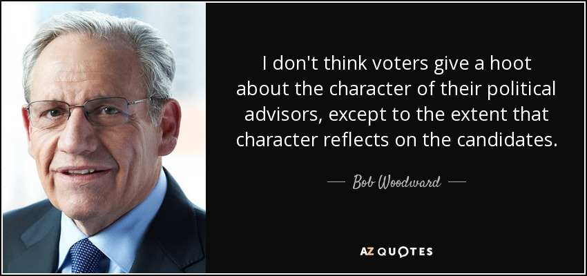 I don't think voters give a hoot about the character of their political advisors, except to the extent that character reflects on the candidates. - Bob Woodward