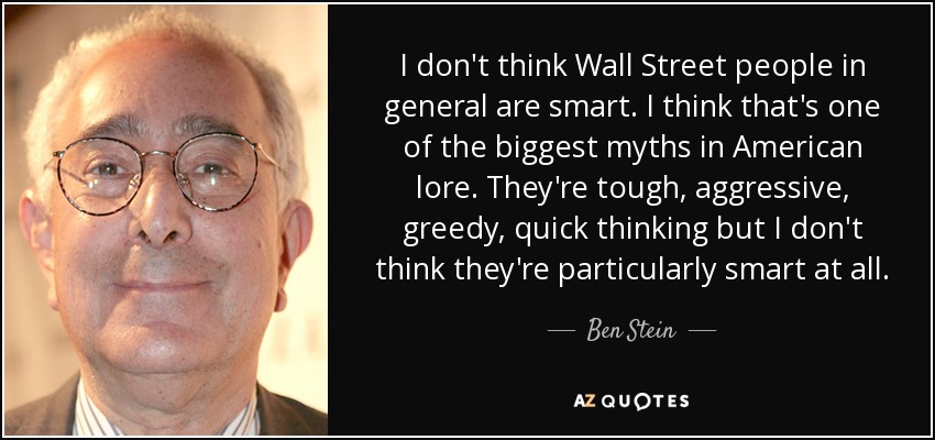 I don't think Wall Street people in general are smart. I think that's one of the biggest myths in American lore. They're tough, aggressive, greedy, quick thinking but I don't think they're particularly smart at all. - Ben Stein