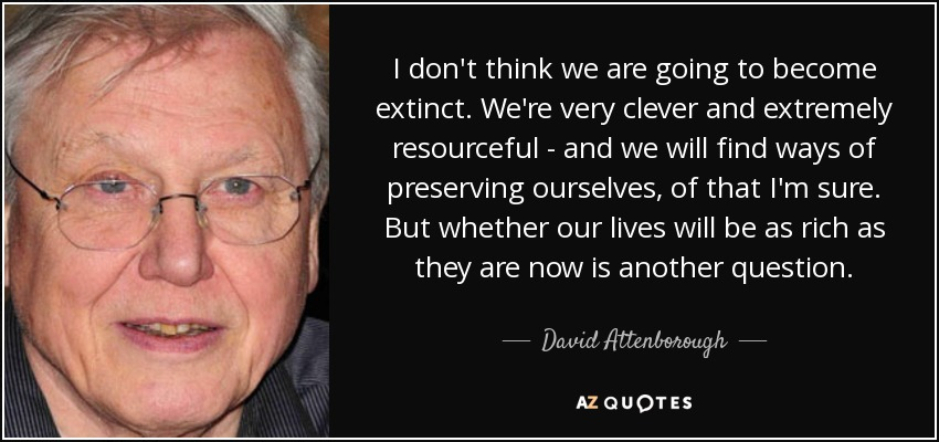 I don't think we are going to become extinct. We're very clever and extremely resourceful - and we will find ways of preserving ourselves, of that I'm sure. But whether our lives will be as rich as they are now is another question. - David Attenborough