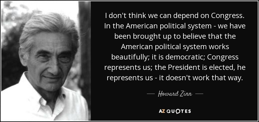 I don't think we can depend on Congress. In the American political system - we have been brought up to believe that the American political system works beautifully; it is democratic; Congress represents us; the President is elected, he represents us - it doesn't work that way. - Howard Zinn