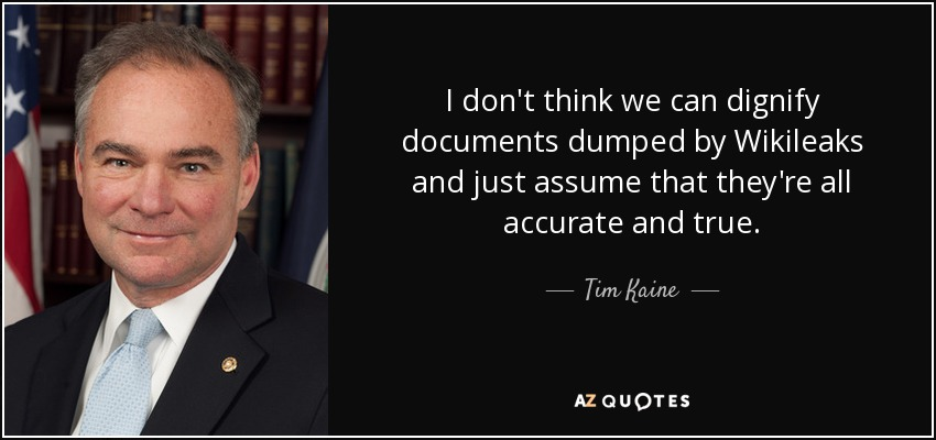 I don't think we can dignify documents dumped by Wikileaks and just assume that they're all accurate and true. - Tim Kaine