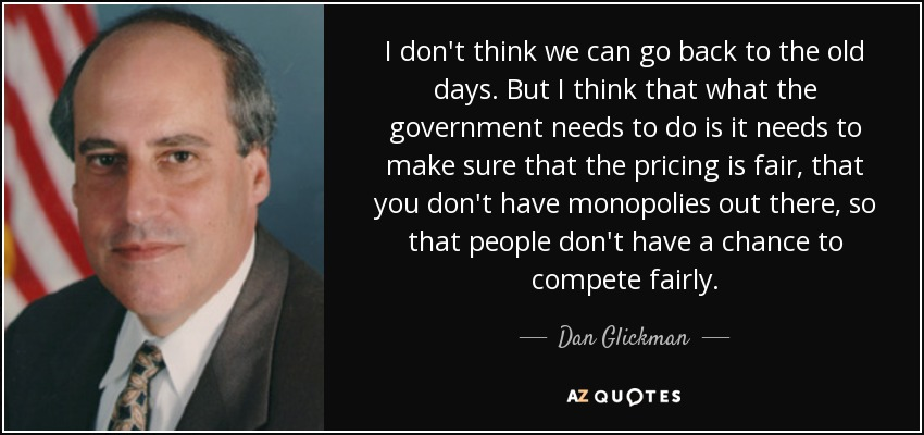 I don't think we can go back to the old days. But I think that what the government needs to do is it needs to make sure that the pricing is fair, that you don't have monopolies out there, so that people don't have a chance to compete fairly. - Dan Glickman