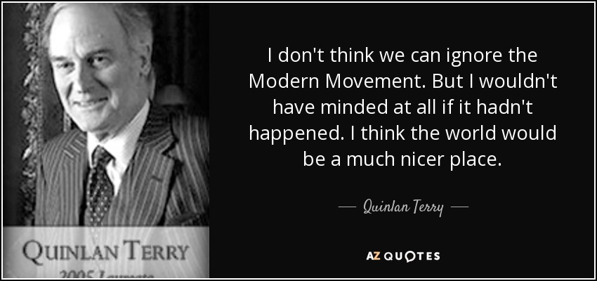I don't think we can ignore the Modern Movement. But I wouldn't have minded at all if it hadn't happened. I think the world would be a much nicer place. - Quinlan Terry