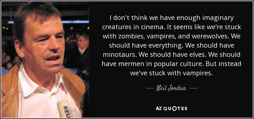 I don't think we have enough imaginary creatures in cinema. It seems like we're stuck with zombies, vampires, and werewolves. We should have everything. We should have minotaurs. We should have elves. We should have mermen in popular culture. But instead we've stuck with vampires. - Neil Jordan
