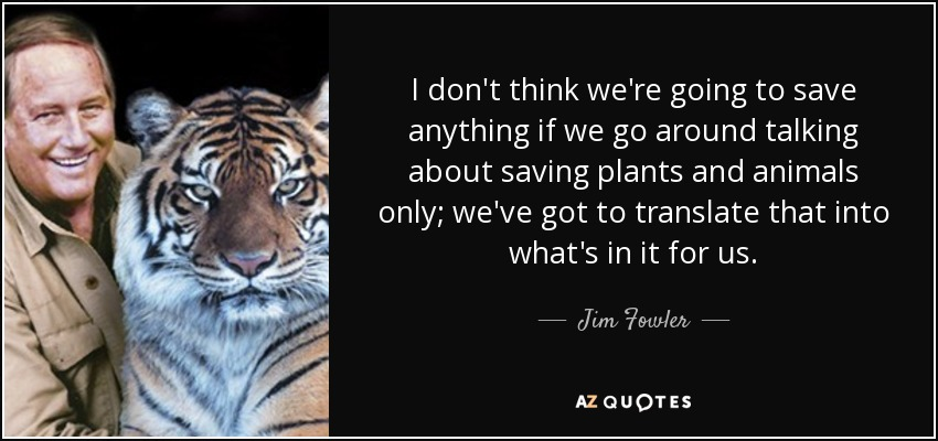 I don't think we're going to save anything if we go around talking about saving plants and animals only; we've got to translate that into what's in it for us. - Jim Fowler