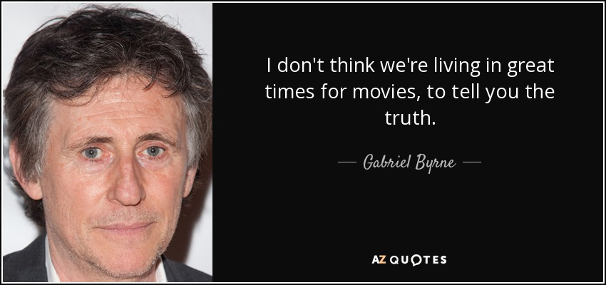 I don't think we're living in great times for movies, to tell you the truth. - Gabriel Byrne