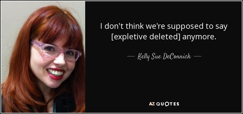 I don't think we're supposed to say [expletive deleted] anymore. - Kelly Sue DeConnick