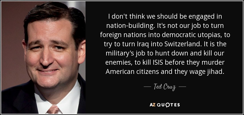I don't think we should be engaged in nation-building. It's not our job to turn foreign nations into democratic utopias, to try to turn Iraq into Switzerland. It is the military's job to hunt down and kill our enemies, to kill ISIS before they murder American citizens and they wage jihad. - Ted Cruz