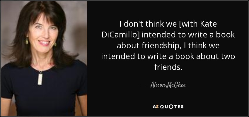 I don't think we [with Kate DiCamillo] intended to write a book about friendship, I think we intended to write a book about two friends. - Alison McGhee
