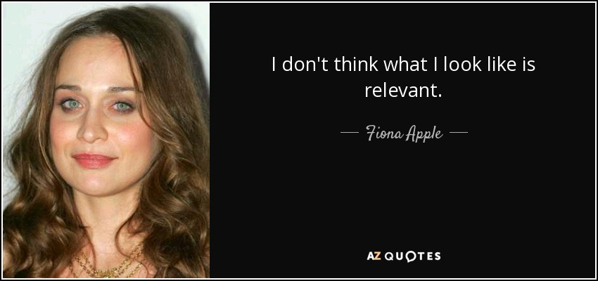 I don't think what I look like is relevant. - Fiona Apple