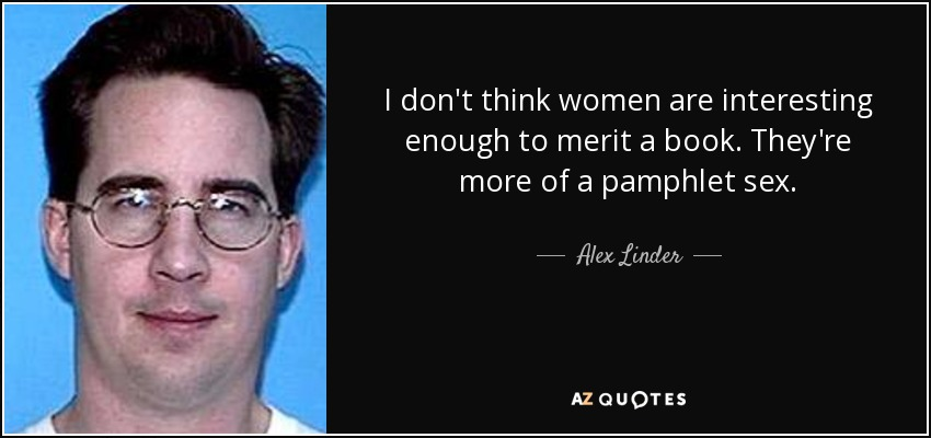 I don't think women are interesting enough to merit a book. They're more of a pamphlet sex. - Alex Linder