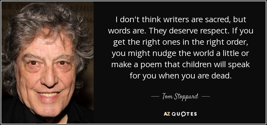 I don't think writers are sacred, but words are. They deserve respect. If you get the right ones in the right order, you might nudge the world a little or make a poem that children will speak for you when you are dead. - Tom Stoppard