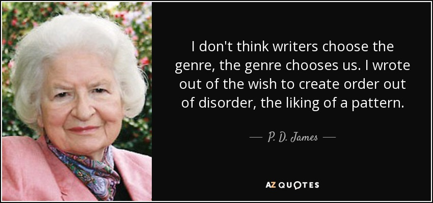 I don't think writers choose the genre, the genre chooses us. I wrote out of the wish to create order out of disorder, the liking of a pattern. - P. D. James