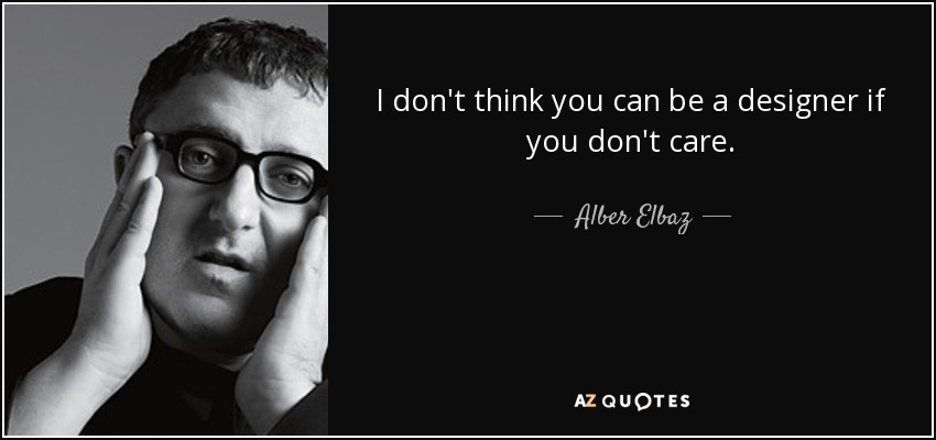 I don't think you can be a designer if you don't care. - Alber Elbaz