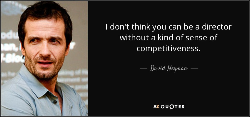 I don't think you can be a director without a kind of sense of competitiveness. - David Heyman