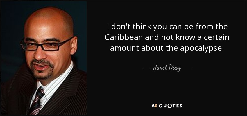 I don't think you can be from the Caribbean and not know a certain amount about the apocalypse. - Junot Diaz