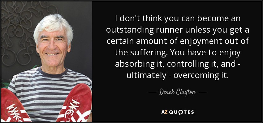 I don't think you can become an outstanding runner unless you get a certain amount of enjoyment out of the suffering. You have to enjoy absorbing it, controlling it, and - ultimately - overcoming it. - Derek Clayton