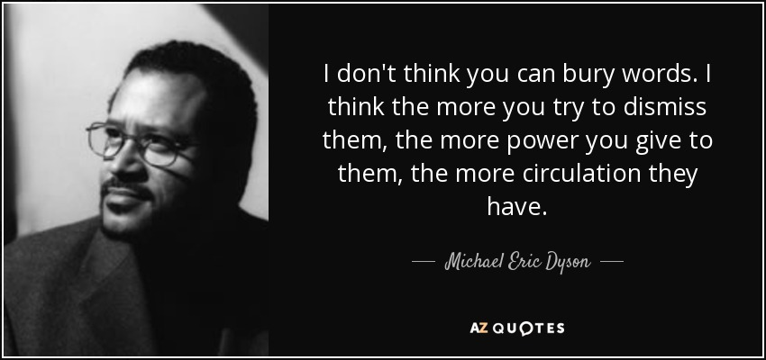 I don't think you can bury words. I think the more you try to dismiss them, the more power you give to them, the more circulation they have. - Michael Eric Dyson
