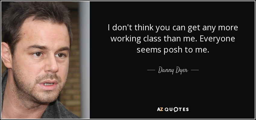 I don't think you can get any more working class than me. Everyone seems posh to me. - Danny Dyer