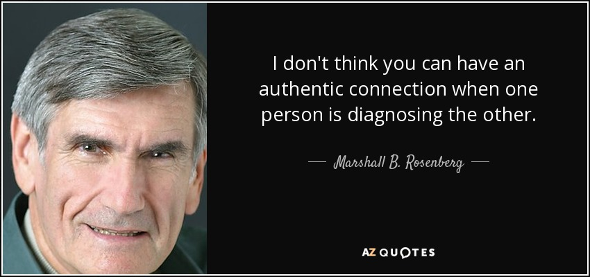 I don't think you can have an authentic connection when one person is diagnosing the other. - Marshall B. Rosenberg
