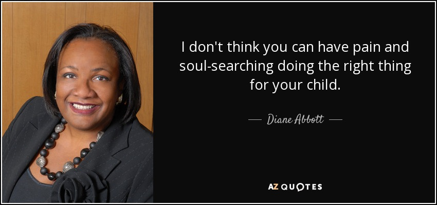 I don't think you can have pain and soul-searching doing the right thing for your child. - Diane Abbott