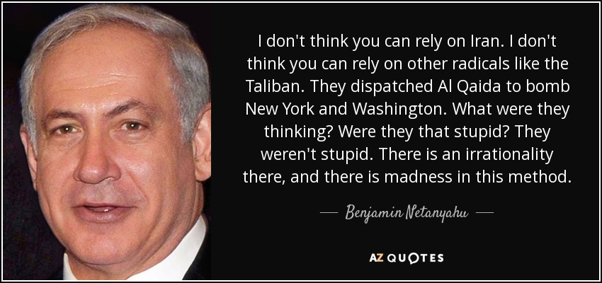I don't think you can rely on Iran. I don't think you can rely on other radicals like the Taliban. They dispatched Al Qaida to bomb New York and Washington. What were they thinking? Were they that stupid? They weren't stupid. There is an irrationality there, and there is madness in this method. - Benjamin Netanyahu