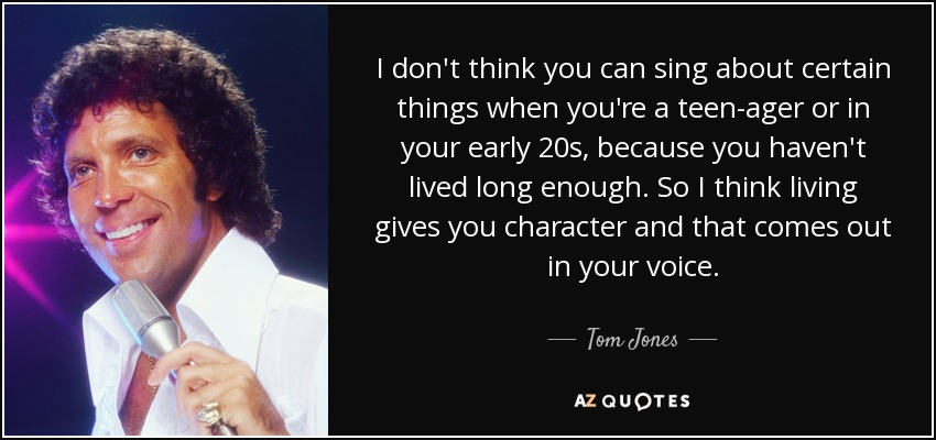 I don't think you can sing about certain things when you're a teen-ager or in your early 20s, because you haven't lived long enough. So I think living gives you character and that comes out in your voice. - Tom Jones