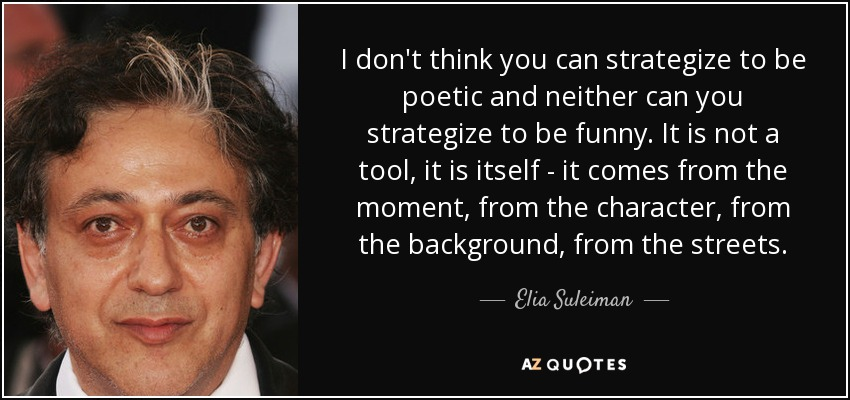 I don't think you can strategize to be poetic and neither can you strategize to be funny. It is not a tool, it is itself - it comes from the moment, from the character, from the background, from the streets. - Elia Suleiman