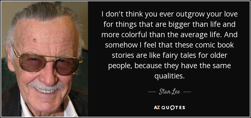 I don't think you ever outgrow your love for things that are bigger than life and more colorful than the average life. And somehow I feel that these comic book stories are like fairy tales for older people, because they have the same qualities. - Stan Lee