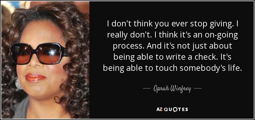 I don't think you ever stop giving. I really don't. I think it's an on-going process. And it's not just about being able to write a check. It's being able to touch somebody's life. - Oprah Winfrey