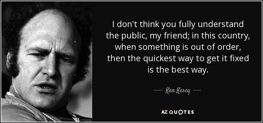 I don't think you fully understand the public, my friend; in this country, when something is out of order, then the quickest way to get it fixed is the best way. - Ken Kesey