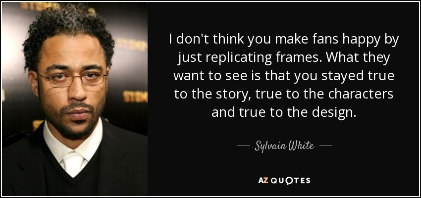 I don't think you make fans happy by just replicating frames. What they want to see is that you stayed true to the story, true to the characters and true to the design. - Sylvain White